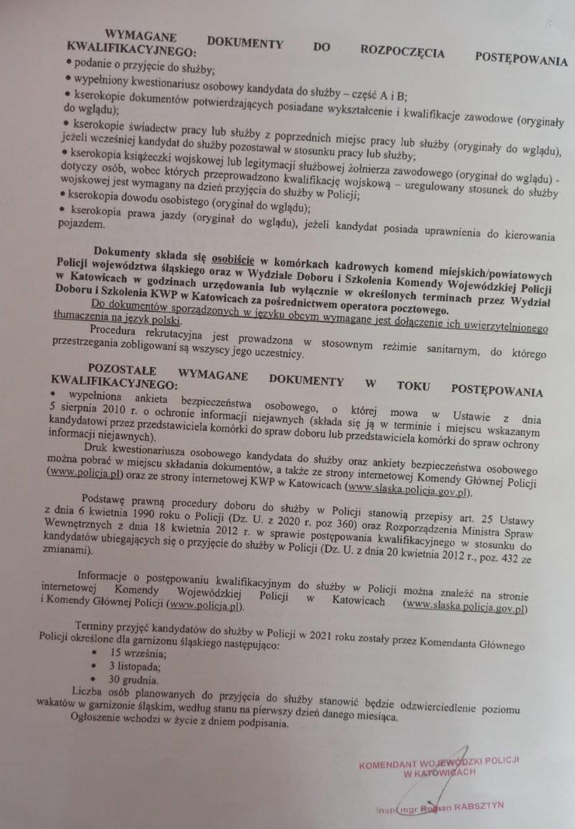 """WYMAGANE DOKUMENTY DO ROZPOCZĘCIA POSTĘPOWANIA KWALIFIKACYJNEGO:     • podanie o przyjęcie do służby;      • wypełniony kwestionariusz osobowy kandydata do służby – część A i B;      • kserokopie dokumentów potwierdzających posiadane wykształcenie i kwalifikacje zawodowe (oryginały do wglądu);      • kserokopie świadectw pracy lub służby z poprzednich miejsc pracy lub służby, jeżeli wcześniej kandydat do służby pozostawał w stosunku pracy lub służby (oryginały do wglądu);      • książeczka wojskowa lub legitymacja służbowa żołnierza zawodowego – dotyczy osób, wobec których przeprowadzono kwalifikację wojskową (do wglądu) – uregulowany stosunek do służby wojskowej jest wymagany na dzień przyjęcia do służby w Policji;      • kserokopia dowodu osobistego (oryginał do wglądu)  Dokumenty składa się osobiście w komórkach kadrowych komend miejskich/powiatowych Policji województwa śląskiego w godzinach ich urzędowania lub w określonych terminach przez wydział Doboru i Szkolenia KWP w Katowicach za pośrednictwem operatora pocztowego. Do dokumentów sporządzonych w języku obcym wymagane jest dołączenie ich uwierzytelnionego tłumaczenia na język polski. POZOSTAŁE WYMAGANE DOKUMENTY W TOKU POSTĘPOWANIA KWALIFIKACYJNEGO:     • wypełniona ankieta bezpieczeństwa osobowego, o której mowa w ustawie z dnia 5 sierpnia 2010 r. o ochronie informacji niejawnych (składa się ją w terminie i miejscu wskazanym kandydatowi przez przedstawiciela komórki do spraw doboru lub przedstawiciela komórki do spraw ochrony informacji niejawnych).  Druk kwestionariusza osobowego kandydata do służby oraz ankiety bezpieczeństwa osobowego można pobrać w miejscu składania dokumentów, a także ze strony internetowej Komendy Głównej Policji (www.policja.pl) oraz ze strony internetowej KWP w Katowicach (www.slaska.policja.gov.pl) z zakładki """"Rekrutacja"""". Szczegółowe informacje dotyczące naboru do służby w Policji można znaleźć na stronie internetowej Komendy Wojewódzkiej Policji w Katowicach (www.slaska.policja.g"""